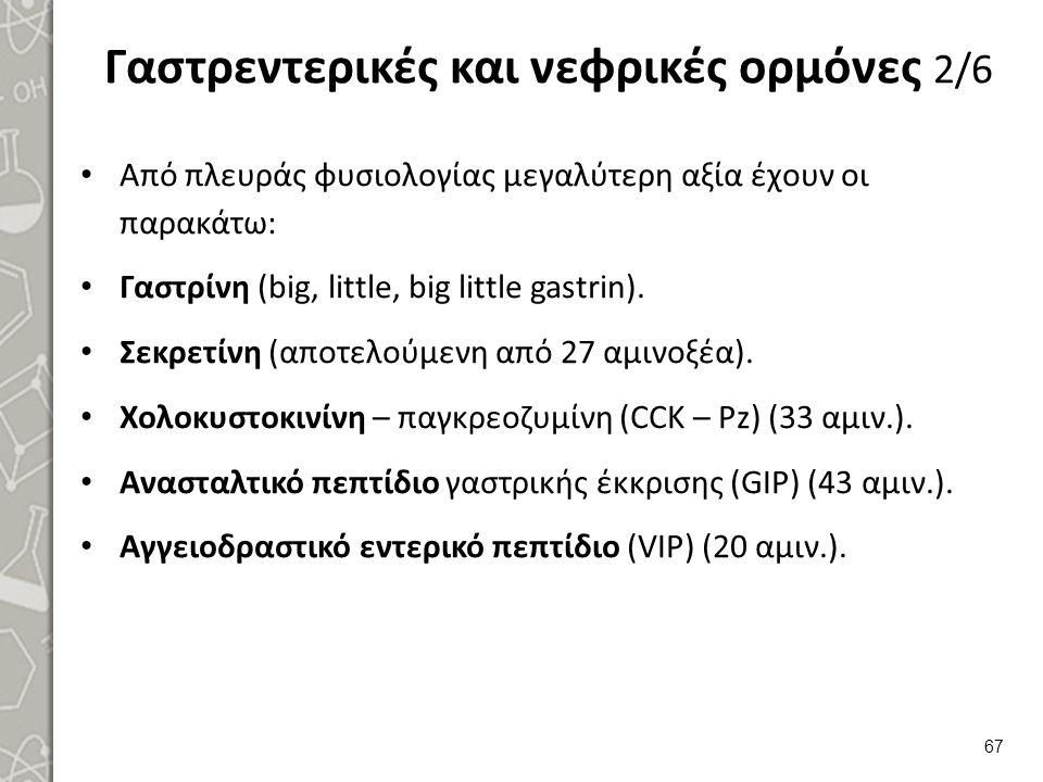 Γαστρεντερικές και νεφρικές ορμόνες 2/6 Από πλευράς φυσιολογίας μεγαλύτερη αξία έχουν οι παρακάτω: Γαστρίνη (big, little, big little gastrin). Σεκρετί