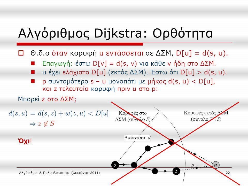 Αλγόριθμοι & Πολυπλοκότητα (Χειμώνας 2011) 22 Αλγόριθμος Dijkstra: Ορθότητα  Θ.δ.ο όταν κορυφή u εντάσσεται σε ΔΣΜ, D[u] = d(s, u). Επαγωγή: έστω D[v