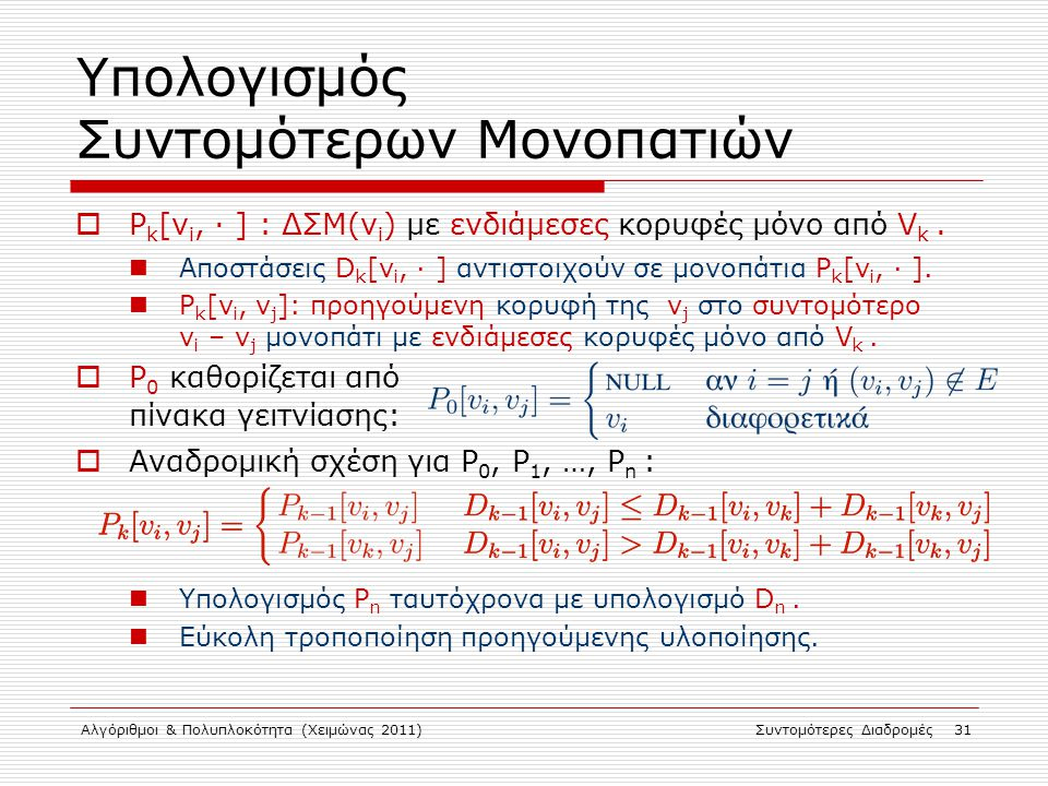 Αλγόριθμοι & Πολυπλοκότητα (Χειμώνας 2011)Συντομότερες Διαδρομές 31 Υπολογισμός Συντομότερων Μονοπατιών  P k [v i, · ] : ΔΣΜ(v i ) με ενδιάμεσες κορυ