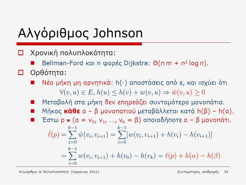 Αλγόριθμοι & Πολυπλοκότητα (Χειμώνας 2011)Συντομότερες Διαδρομές 34 Αλγόριθμος Johnson  Χρονική πολυπλοκότητα: Bellman-Ford και n φορές Dijkstra: Θ(n
