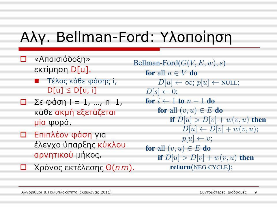 Αλγόριθμοι & Πολυπλοκότητα (Χειμώνας 2011)Συντομότερες Διαδρομές 9 Αλγ. Bellman-Ford: Υλοποίηση  «Απαισιόδοξη» εκτίμηση D[u]. Τέλος κάθε φάσης i, D[u
