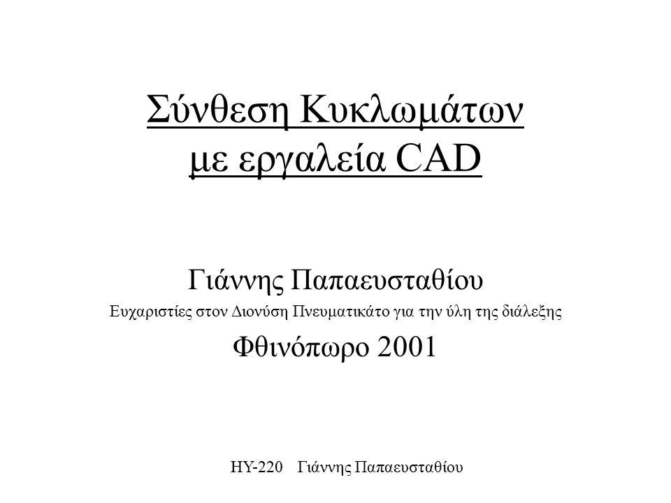 ΗΥ-220 Γιάννης Παπαευσταθίου Σύνθεση Κυκλωμάτων με εργαλεία CAD Γιάννης Παπαευσταθίου Ευχαριστίες στον Διονύση Πνευματικάτο για την ύλη της διάλεξης Φθινόπωρο 2001