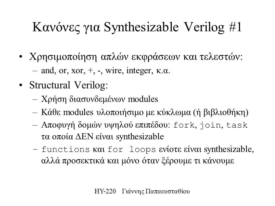 ΗΥ-220 Γιάννης Παπαευσταθίου Κανόνες για Synthesizable Verilog #1 Χρησιμοποίηση απλών εκφράσεων και τελεστών: –and, or, xor, +, -, wire, integer, κ.α.
