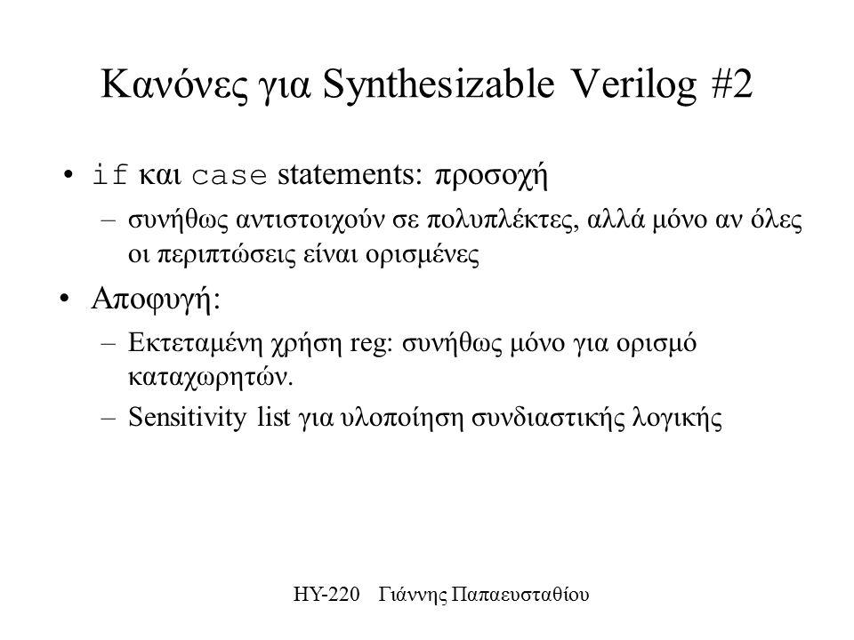 ΗΥ-220 Γιάννης Παπαευσταθίου Κανόνες για Synthesizable Verilog #2 if και case statements: προσοχή –συνήθως αντιστοιχούν σε πολυπλέκτες, αλλά μόνο αν όλες οι περιπτώσεις είναι ορισμένες Αποφυγή: –Εκτεταμένη χρήση reg: συνήθως μόνο για ορισμό καταχωρητών.