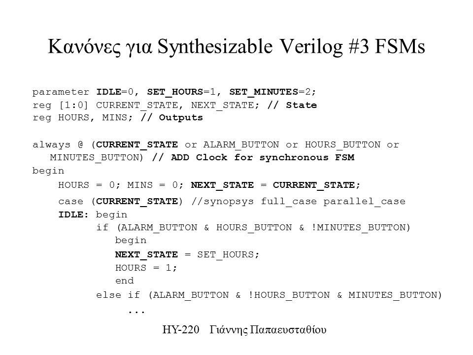 ΗΥ-220 Γιάννης Παπαευσταθίου Κανόνες για Synthesizable Verilog #3 FSMs parameter IDLE=0, SET_HOURS=1, SET_MINUTES=2; reg [1:0] CURRENT_STATE, NEXT_STATE; // State reg HOURS, MINS; // Outputs always @ (CURRENT_STATE or ALARM_BUTTON or HOURS_BUTTON or MINUTES_BUTTON) // ADD Clock for synchronous FSM begin HOURS = 0; MINS = 0; NEXT_STATE = CURRENT_STATE; case (CURRENT_STATE) //synopsys full_case parallel_case IDLE: begin if (ALARM_BUTTON & HOURS_BUTTON & !MINUTES_BUTTON) begin NEXT_STATE = SET_HOURS; HOURS = 1; end else if (ALARM_BUTTON & !HOURS_BUTTON & MINUTES_BUTTON)...