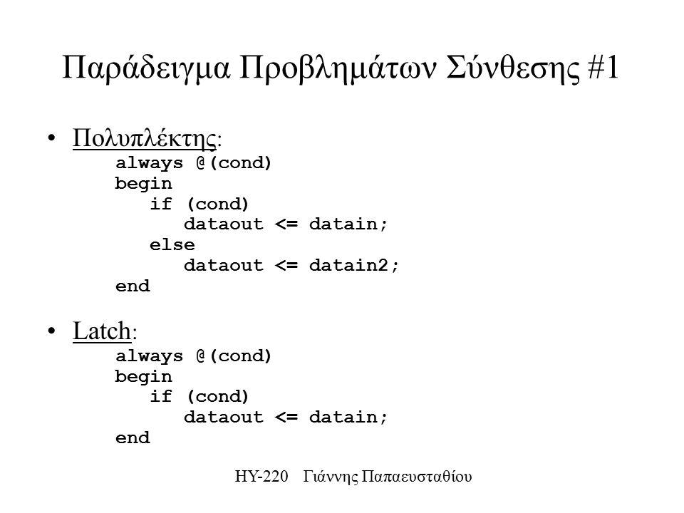 ΗΥ-220 Γιάννης Παπαευσταθίου Παράδειγμα Προβλημάτων Σύνθεσης #1 Πολυπλέκτης : always @(cond) begin if (cond) dataout <= datain; else dataout <= datain2; end Latch : always @(cond) begin if (cond) dataout <= datain; end