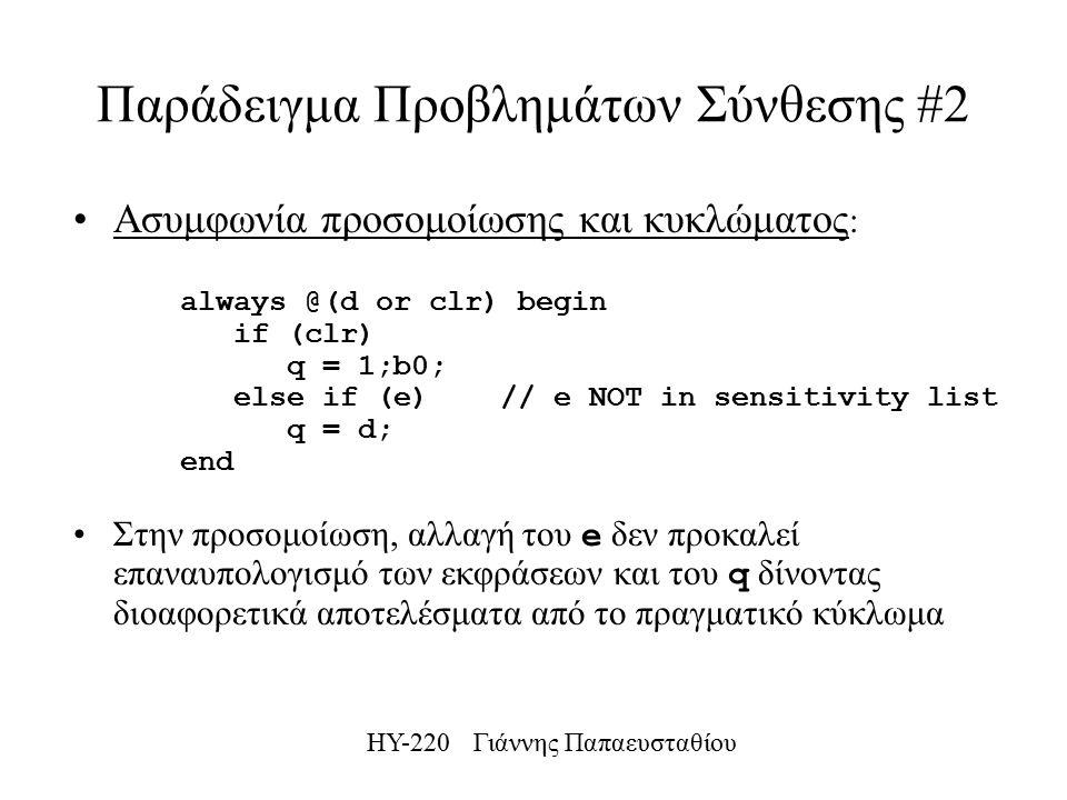 ΗΥ-220 Γιάννης Παπαευσταθίου Παράδειγμα Προβλημάτων Σύνθεσης #2 Ασυμφωνία προσομοίωσης και κυκλώματος : always @(d or clr) begin if (clr) q = 1;b0; else if (e) // e NOT in sensitivity list q = d; end Στην προσομοίωση, αλλαγή του e δεν προκαλεί επαναυπολογισμό των εκφράσεων και του q δίνοντας διοαφορετικά αποτελέσματα από το πραγματικό κύκλωμα