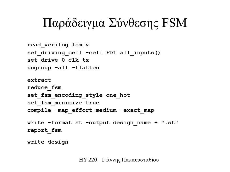 ΗΥ-220 Γιάννης Παπαευσταθίου Παράδειγμα Σύνθεσης FSM read_verilog fsm.v set_driving_cell -cell FD1 all_inputs() set_drive 0 clk_tx ungroup -all -flatten extract reduce_fsm set_fsm_encoding_style one_hot set_fsm_minimize true compile -map_effort medium -exact_map write -format st -output design_name + .st report_fsm write_design