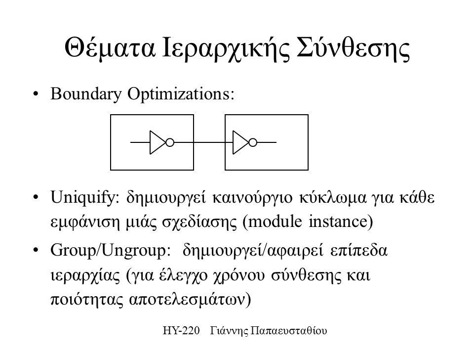 ΗΥ-220 Γιάννης Παπαευσταθίου Θέματα Ιεραρχικής Σύνθεσης Boundary Optimizations: Uniquify: δημιουργεί καινούργιο κύκλωμα για κάθε εμφάνιση μιάς σχεδίασης (module instance) Group/Ungroup: δημιουργεί/αφαιρεί επίπεδα ιεραρχίας (για έλεγχο χρόνου σύνθεσης και ποιότητας αποτελεσμάτων)