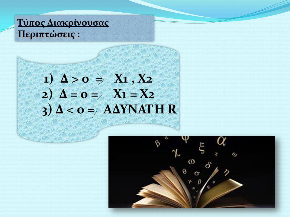 Τύπος Διακρίνουσας Περιπτώσεις : 1)Δ > 0 = Χ1, Χ2 2) Δ = 0 = Χ1 = Χ2 3) Δ < 0 = ΑΔΥΝΑΤΗ R 1)Δ > 0 = Χ1, Χ2 2) Δ = 0 = Χ1 = Χ2 3) Δ < 0 = ΑΔΥΝΑΤΗ R