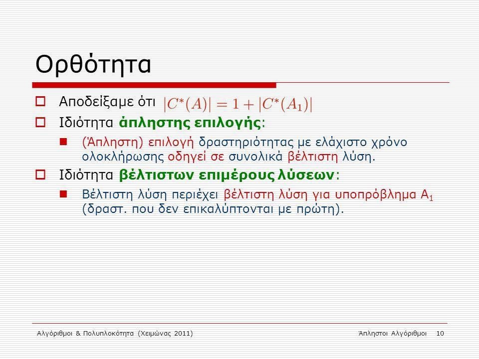 Αλγόριθμοι & Πολυπλοκότητα (Χειμώνας 2011)Άπληστοι Αλγόριθμοι 10 Ορθότητα  Αποδείξαμε ότι  Ιδιότητα άπληστης επιλογής: (Άπληστη) επιλογή δραστηριότη