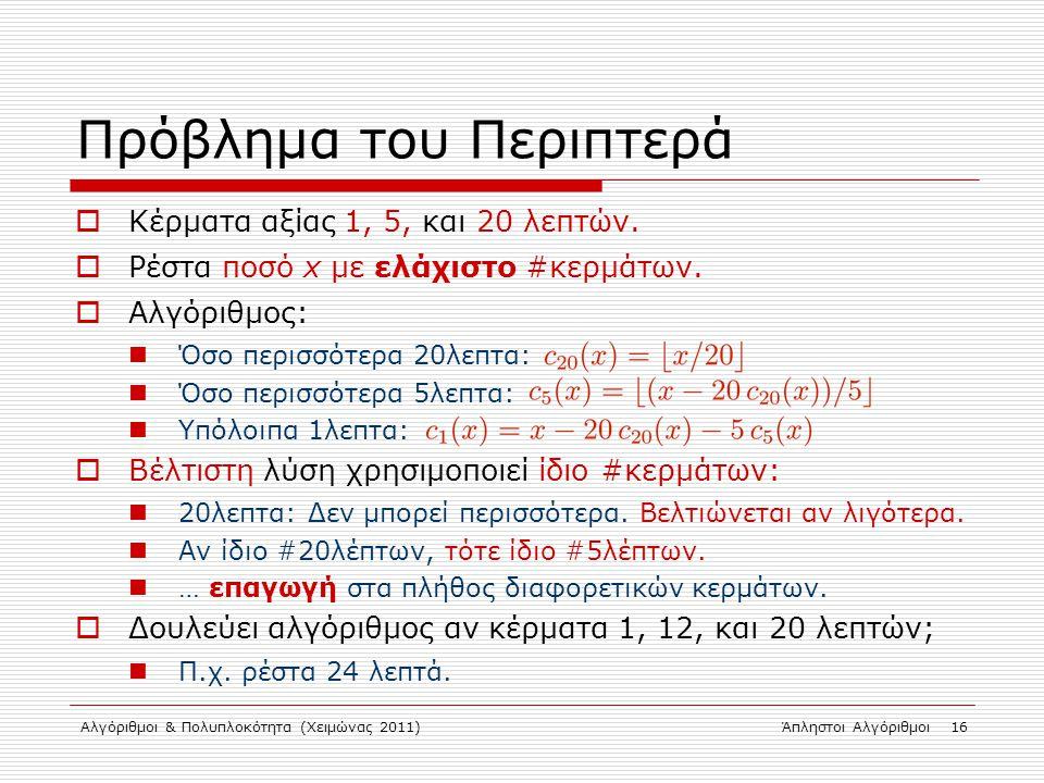 Αλγόριθμοι & Πολυπλοκότητα (Χειμώνας 2011)Άπληστοι Αλγόριθμοι 16 Πρόβλημα του Περιπτερά  Κέρματα αξίας 1, 5, και 20 λεπτών.  Ρέστα ποσό x με ελάχιστ