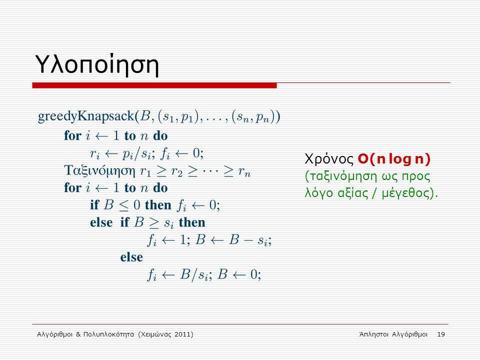 Αλγόριθμοι & Πολυπλοκότητα (Χειμώνας 2011)Άπληστοι Αλγόριθμοι 19 Υλοποίηση Χρόνος Ο(n log n) (ταξινόμηση ως προς λόγο αξίας / μέγεθος).