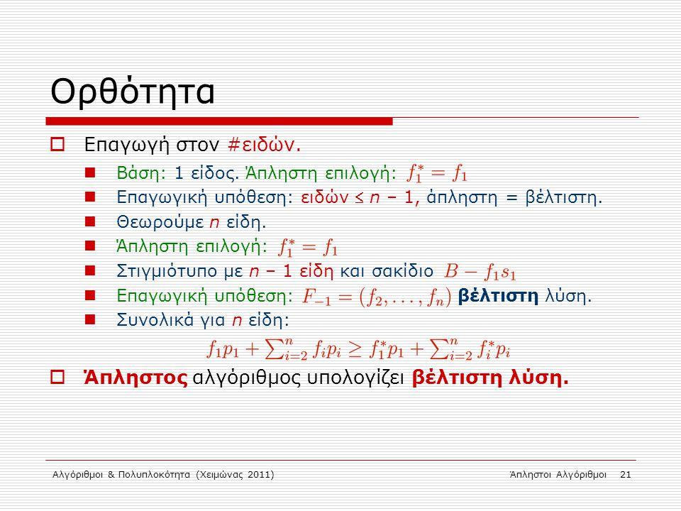 Αλγόριθμοι & Πολυπλοκότητα (Χειμώνας 2011)Άπληστοι Αλγόριθμοι 21 Ορθότητα  Επαγωγή στον #ειδών. Βάση: 1 είδος. Άπληστη επιλογή: Επαγωγική υπόθεση: ει