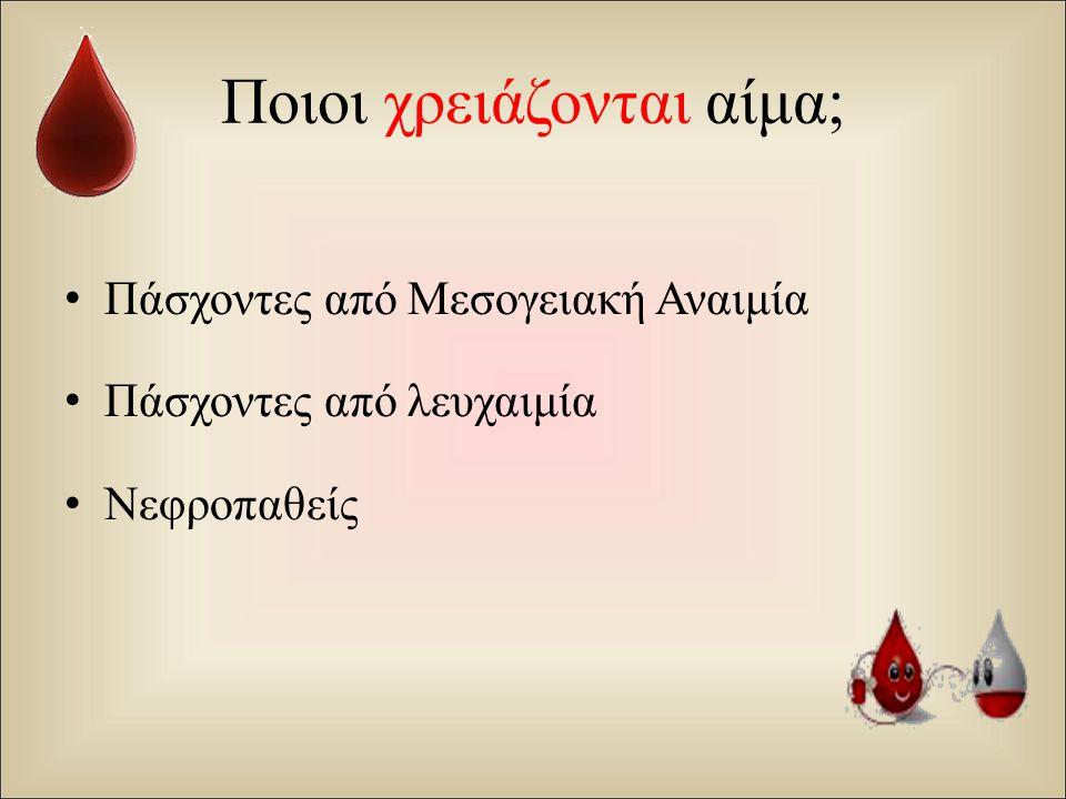 Ποιοι χρειάζονται αίμα; Πάσχοντες από Μεσογειακή Αναιμία Πάσχοντες από λευχαιμία Νεφροπαθείς