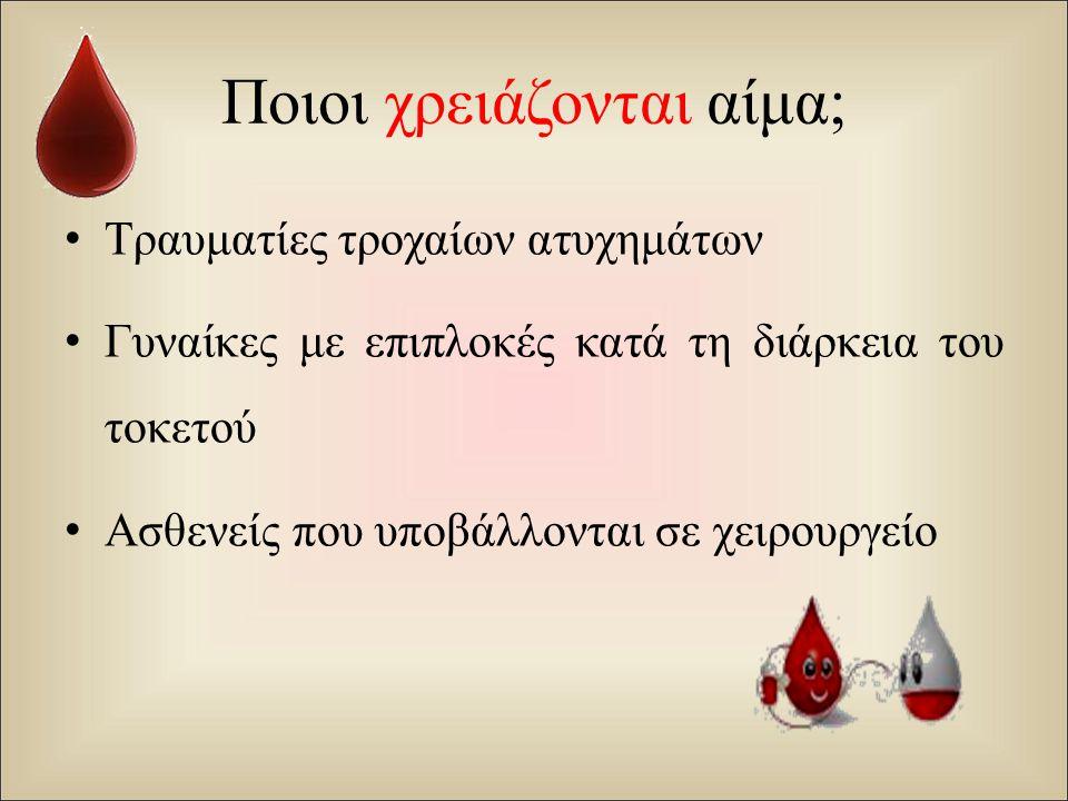 Ποιοι χρειάζονται αίμα; Τραυματίες τροχαίων ατυχημάτων Γυναίκες με επιπλοκές κατά τη διάρκεια του τοκετού Ασθενείς που υποβάλλονται σε χειρουργείο