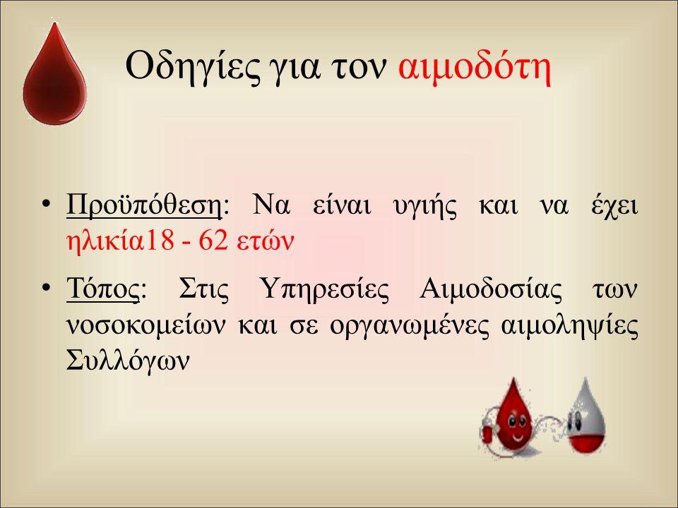 Οδηγίες για τον αιμοδότη Προϋπόθεση : Να είναι υγιής και να έχει ηλικία 18 - 62 ετών Τόπος : Στις Υπηρεσίες Αιμοδοσίας των νοσοκομείων και σε οργανωμέ