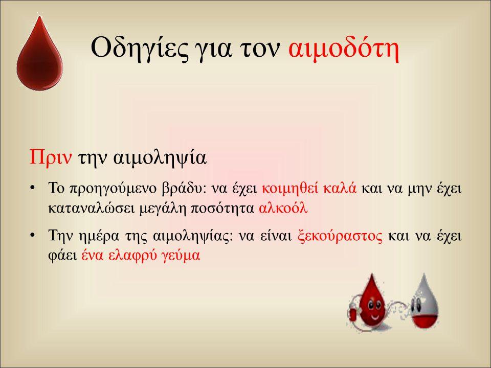 Οδηγίες για τον αιμοδότη Πριν την αιμοληψία Το προηγούμενο βράδυ : να έχει κοιμηθεί καλά και να μην έχει καταναλώσει μεγάλη ποσότητα αλκοόλ Την ημέρα