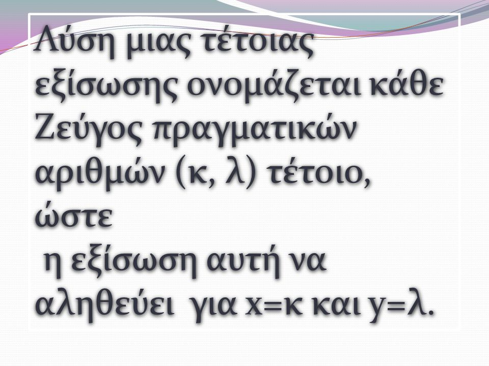 Λύση μιας τέτοιας εξίσωσης ονομάζεται κάθε Ζεύγος πραγματικών αριθμών (κ, λ) τέτοιο, ώστε η εξίσωση αυτή να αληθεύει για x=κ και y=λ.