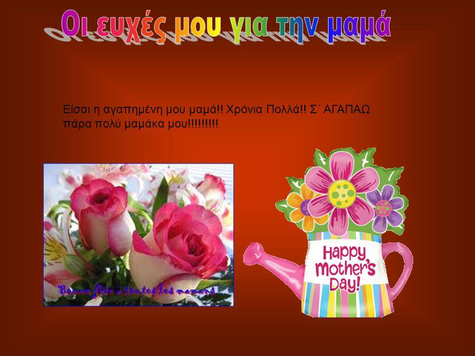 Είσαι η αγαπημένη μου μαμά!! Χρόνια Πολλά!! Σ΄ ΑΓΑΠΑΩ πάρα πολύ μαμάκα μου!!!!!!!!!