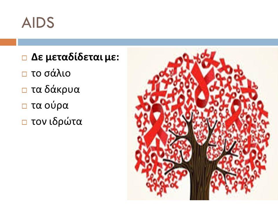 AIDS  Δε μεταδίδεται με :  το σάλιο  τα δάκρυα  τα ούρα  τον ιδρώτα