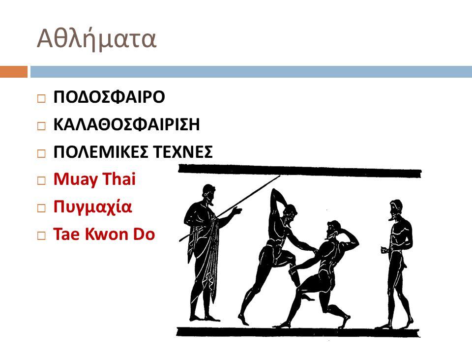 Αθλήματα  ΠΟΔΟΣΦΑΙΡΟ  ΚΑΛΑΘΟΣΦΑΙΡΙΣΗ  ΠΟΛΕΜΙΚΕΣ ΤΕΧΝΕΣ  Muay Thai  Πυγμαχία  Tae Kwon Do