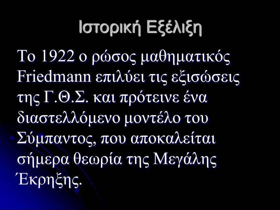 Ιστορική Εξέλιξη Το 1922 ο ρώσος μαθηματικός Friedmann επιλύει τις εξισώσεις της Γ.Θ.Σ. και πρότεινε ένα διαστελλόμενο μοντέλο του Σύμπαντος, που αποκ