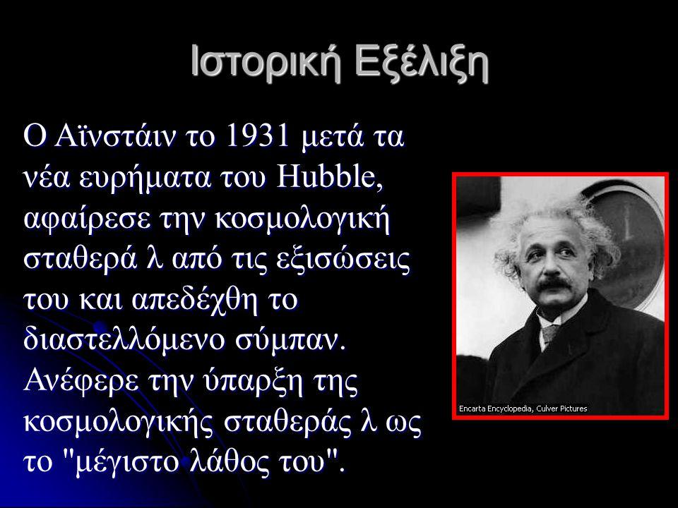 Ιστορική Εξέλιξη Ο Αϊνστάιν το 1931 μετά τα νέα ευρήματα του Hubble, αφαίρεσε την κοσμολογική σταθερά λ από τις εξισώσεις του και απεδέχθη το διαστελλ