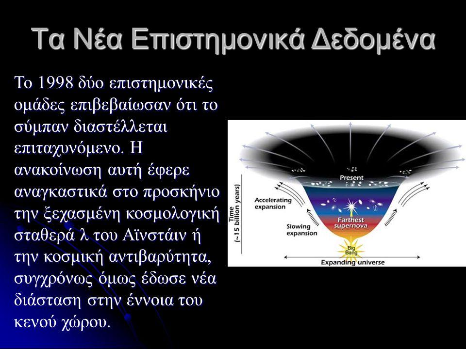 Τα Νέα Επιστημονικά Δεδομένα Το 1998 δύο επιστημονικές ομάδες επιβεβαίωσαν ότι το σύμπαν διαστέλλεται επιταχυνόμενο. Η ανακοίνωση αυτή έφερε αναγκαστι