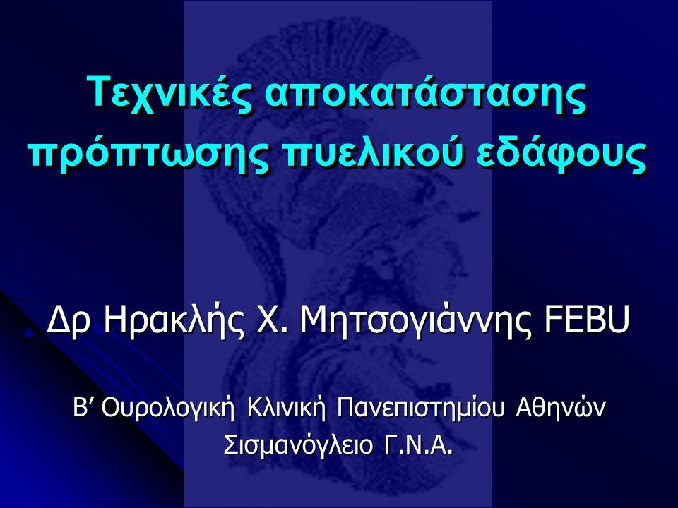 Δρ Ηρακλής Χ. Μητσογιάννης FEBU Β' Ουρολογική Κλινική Πανεπιστημίου Αθηνών Σισμανόγλειο Γ.Ν.Α. Τεχνικές αποκατάστασης πρόπτωσης πυελικού εδάφους