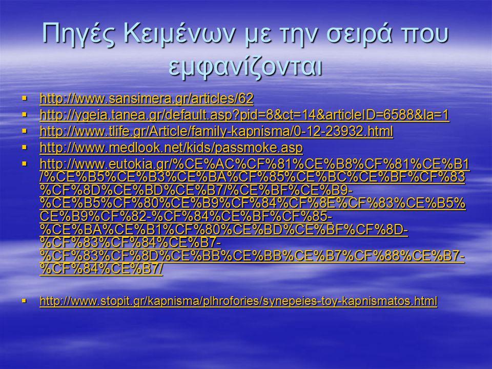 Πηγές Κειμένων με την σειρά που εμφανίζονται  http://www.sansimera.gr/articles/62 http://www.sansimera.gr/articles/62  http://ygeia.tanea.gr/default.asp?pid=8&ct=14&articleID=6588&la=1 http://ygeia.tanea.gr/default.asp?pid=8&ct=14&articleID=6588&la=1  http://www.tlife.gr/Article/family-kapnisma/0-12-23932.html http://www.tlife.gr/Article/family-kapnisma/0-12-23932.html  http://www.medlook.net/kids/passmoke.asp http://www.medlook.net/kids/passmoke.asp  http://www.eutokia.gr/%CE%AC%CF%81%CE%B8%CF%81%CE%B1 /%CE%B5%CE%B3%CE%BA%CF%85%CE%BC%CE%BF%CF%83 %CF%8D%CE%BD%CE%B7/%CE%BF%CE%B9- %CE%B5%CF%80%CE%B9%CF%84%CF%8E%CF%83%CE%B5% CE%B9%CF%82-%CF%84%CE%BF%CF%85- %CE%BA%CE%B1%CF%80%CE%BD%CE%BF%CF%8D- %CF%83%CF%84%CE%B7- %CF%83%CF%8D%CE%BB%CE%BB%CE%B7%CF%88%CE%B7- %CF%84%CE%B7/ http://www.eutokia.gr/%CE%AC%CF%81%CE%B8%CF%81%CE%B1 /%CE%B5%CE%B3%CE%BA%CF%85%CE%BC%CE%BF%CF%83 %CF%8D%CE%BD%CE%B7/%CE%BF%CE%B9- %CE%B5%CF%80%CE%B9%CF%84%CF%8E%CF%83%CE%B5% CE%B9%CF%82-%CF%84%CE%BF%CF%85- %CE%BA%CE%B1%CF%80%CE%BD%CE%BF%CF%8D- %CF%83%CF%84%CE%B7- %CF%83%CF%8D%CE%BB%CE%BB%CE%B7%CF%88%CE%B7- %CF%84%CE%B7/ http://www.eutokia.gr/%CE%AC%CF%81%CE%B8%CF%81%CE%B1 /%CE%B5%CE%B3%CE%BA%CF%85%CE%BC%CE%BF%CF%83 %CF%8D%CE%BD%CE%B7/%CE%BF%CE%B9- %CE%B5%CF%80%CE%B9%CF%84%CF%8E%CF%83%CE%B5% CE%B9%CF%82-%CF%84%CE%BF%CF%85- %CE%BA%CE%B1%CF%80%CE%BD%CE%BF%CF%8D- %CF%83%CF%84%CE%B7- %CF%83%CF%8D%CE%BB%CE%BB%CE%B7%CF%88%CE%B7- %CF%84%CE%B7/  http://www.stopit.gr/kapnisma/plhrofories/synepeies-toy-kapnismatos.html http://www.stopit.gr/kapnisma/plhrofories/synepeies-toy-kapnismatos.html