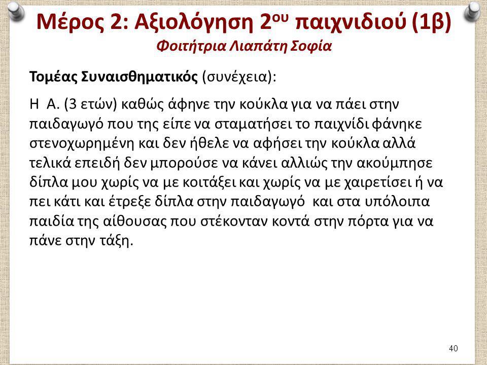 Μέρος 2: Αξιολόγηση 2 ου παιχνιδιού (1β) Φοιτήτρια Λιαπάτη Σοφία Τομέας Συναισθηματικός (συνέχεια): Η Α. (3 ετών) καθώς άφηνε την κούκλα για να πάει σ