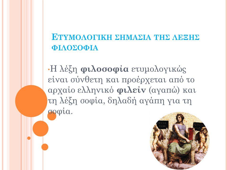 Ε ΤΥΜΟΛΟΓΙΚΗ ΣΗΜΑΣΙΑ ΤΗΣ ΛΕΞΗΣ ΦΙΛΟΣΟΦΙΑ Η λέξη φιλοσοφία ετυμολογικώς είναι σύνθετη και προέρχεται από το αρχαίο ελληνικό φιλείν (αγαπώ) και τη λέξη σοφία, δηλαδή αγάπη για τη σοφία.