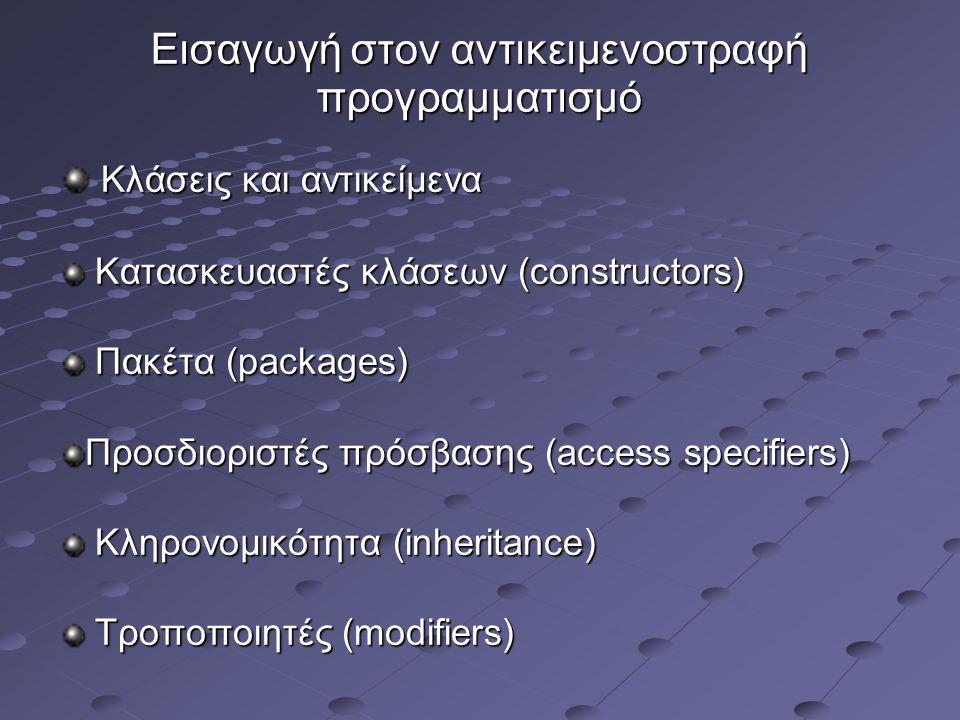 Εισαγωγή στον αντικειμενοστραφή προγραμματισμό Κλάσεις και αντικείμενα Κλάσεις και αντικείμενα Κατασκευαστές κλάσεων (constructors) Κατασκευαστές κλάσεων (constructors) Πακέτα (packages) Πακέτα (packages) Προσδιοριστές πρόσβασης (access specifiers) Κληρονομικότητα (inheritance) Κληρονομικότητα (inheritance) Τροποποιητές (modifiers) Τροποποιητές (modifiers)