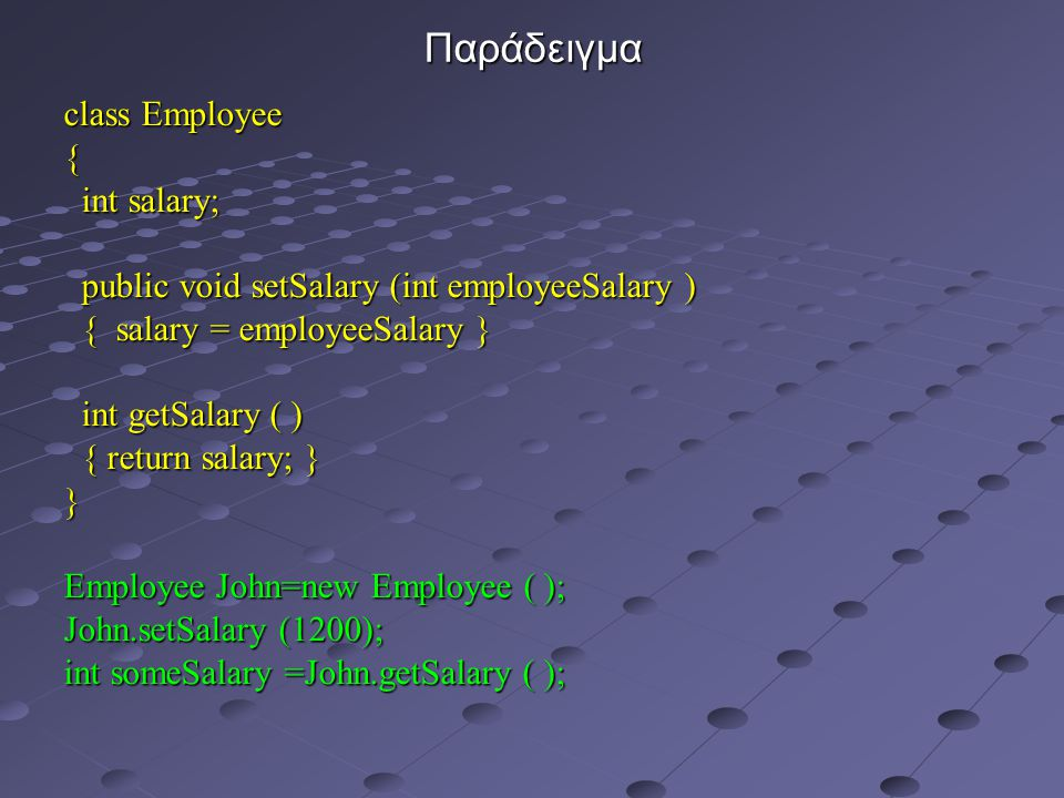 Παράδειγμα class Employee { int salary; int salary; public void setSalary (int employeeSalary ) public void setSalary (int employeeSalary ) { salary = employeeSalary } { salary = employeeSalary } int getSalary ( ) int getSalary ( ) { return salary; } { return salary; }} Employee John=new Employee ( ); John.setSalary (1200); int someSalary =John.getSalary ( );
