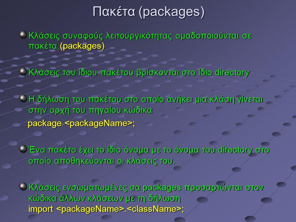 Πακέτα (packages) Kλάσεις συναφούς λειτουργικότητας ομαδοποιούνται σε πακέτα (packages) Κλάσεις του ίδιου πακέτου βρίσκονται στο ίδιο directory Η δήλωση του πακέτου στο οποίο ανήκει μια κλάση γίνεται στην αρχή του πηγαίου κώδικα package ; package ; Ένα πακέτο έχει το ίδιο όνομα με το όνομα του directory στο οποίο αποθηκεύονται οι κλάσεις του.