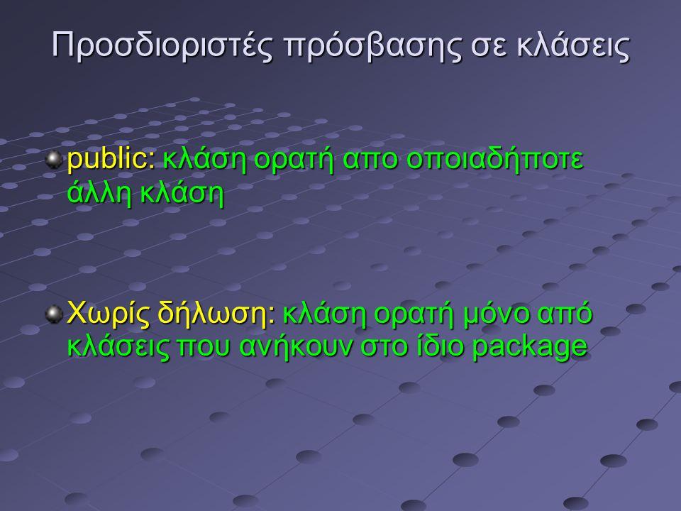 Προσδιοριστές πρόσβασης σε κλάσεις public: κλάση ορατή απο οποιαδήποτε άλλη κλάση Χωρίς δήλωση: κλάση ορατή μόνο από κλάσεις που ανήκουν στο ίδιο package