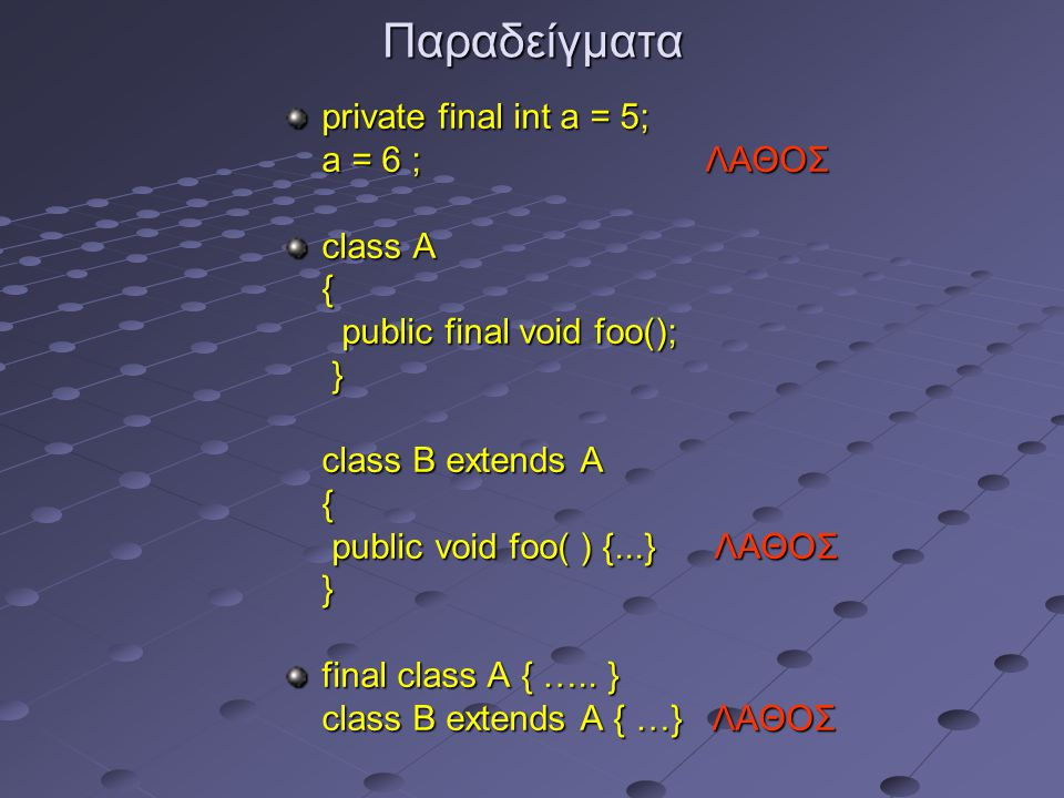 Παραδείγματα private final int a = 5; a = 6 ; ΛΑΘΟΣ a = 6 ; ΛΑΘΟΣ class A { public final void foo(); public final void foo(); } class B extends A class B extends A { public void foo( ) {...} ΛΑΘΟΣ public void foo( ) {...} ΛΑΘΟΣ } final class A { …..