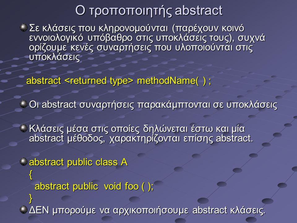Ο τροποποιητής abstract Σε κλάσεις που κληρονομούνται (παρέχουν κοινό εννοιολογικό υπόβαθρο στις υποκλάσεις τους), συχνά ορίζουμε κενές συναρτήσεις που υλοποιούνται στις υποκλάσεις abstract methodName( ) ; abstract methodName( ) ; Οι abstract συναρτήσεις παρακάμπτονται σε υποκλάσεις Κλάσεις μέσα στις οποίες δηλώνεται έστω και μία abstract μέθοδος, χαρακτηρίζονται επίσης abstract.
