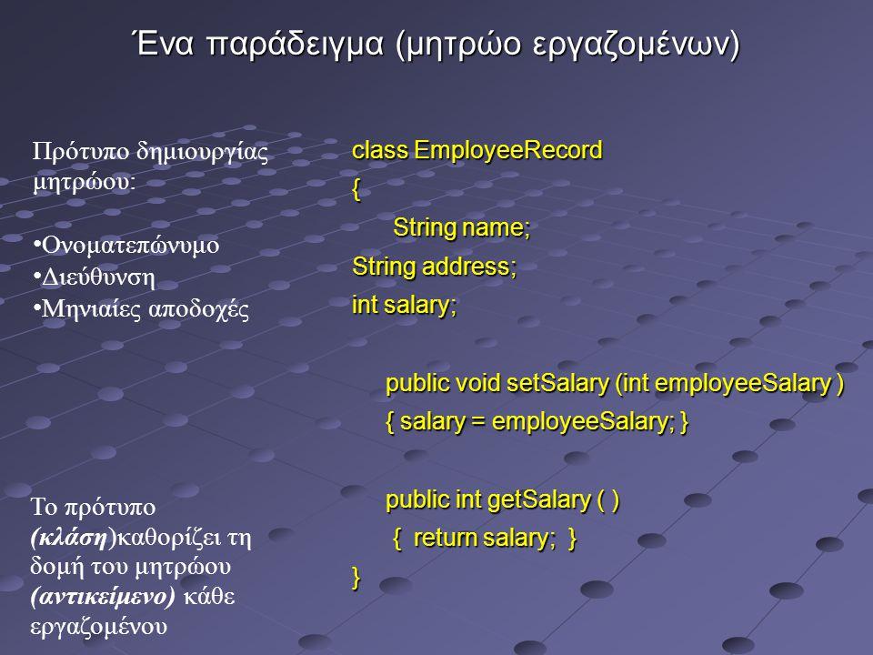 Ένα παράδειγμα (μητρώο εργαζομένων) class EmployeeRecord { String name; String name; String address; int salary; public void setSalary (int employeeSalary ) public void setSalary (int employeeSalary ) { salary = employeeSalary; } { salary = employeeSalary; } public int getSalary ( ) public int getSalary ( ) { return salary; } { return salary; }} Πρότυπο δημιουργίας μητρώου: Ονοματεπώνυμο Διεύθυνση Μηνιαίες αποδοχές Το πρότυπο (κλάση)καθορίζει τη δομή του μητρώου (αντικείμενο) κάθε εργαζομένου