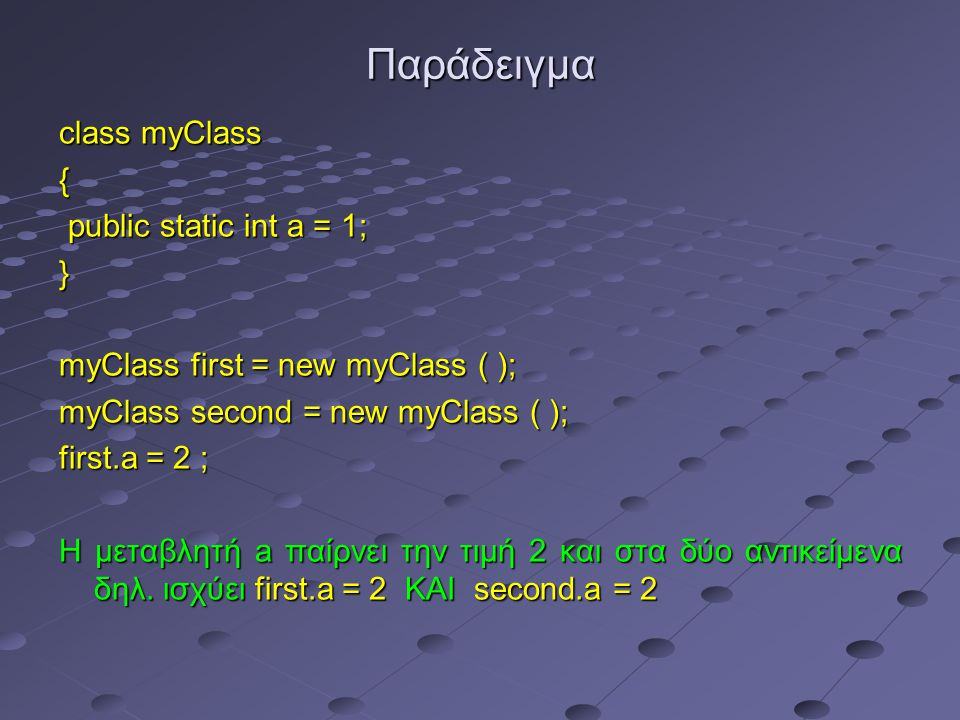 Παράδειγμα class myClass { public static int a = 1; public static int a = 1;} myClass first = new myClass ( ); myClass second = new myClass ( ); first
