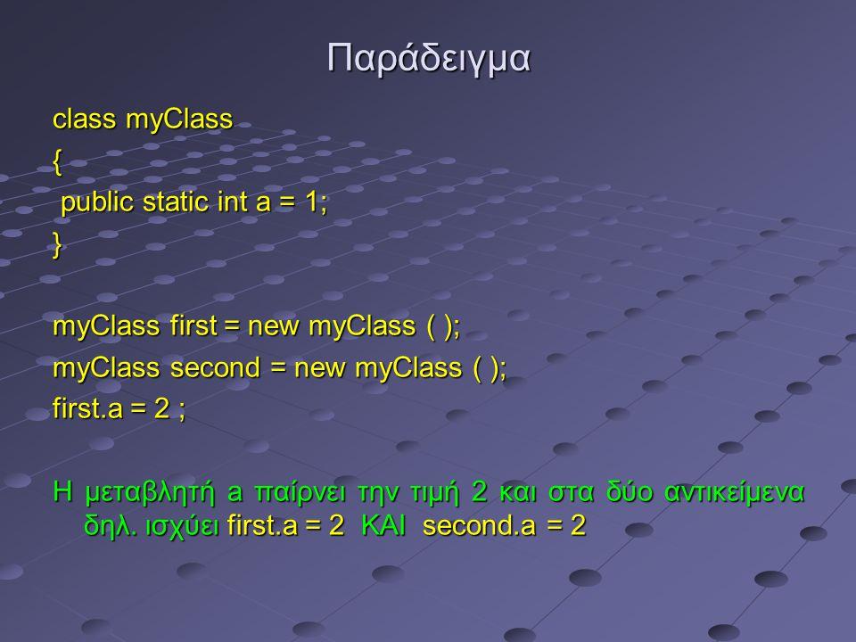 Παράδειγμα class myClass { public static int a = 1; public static int a = 1;} myClass first = new myClass ( ); myClass second = new myClass ( ); first.a = 2 ; Η μεταβλητή a παίρνει την τιμή 2 και στα δύο αντικείμενα δηλ.