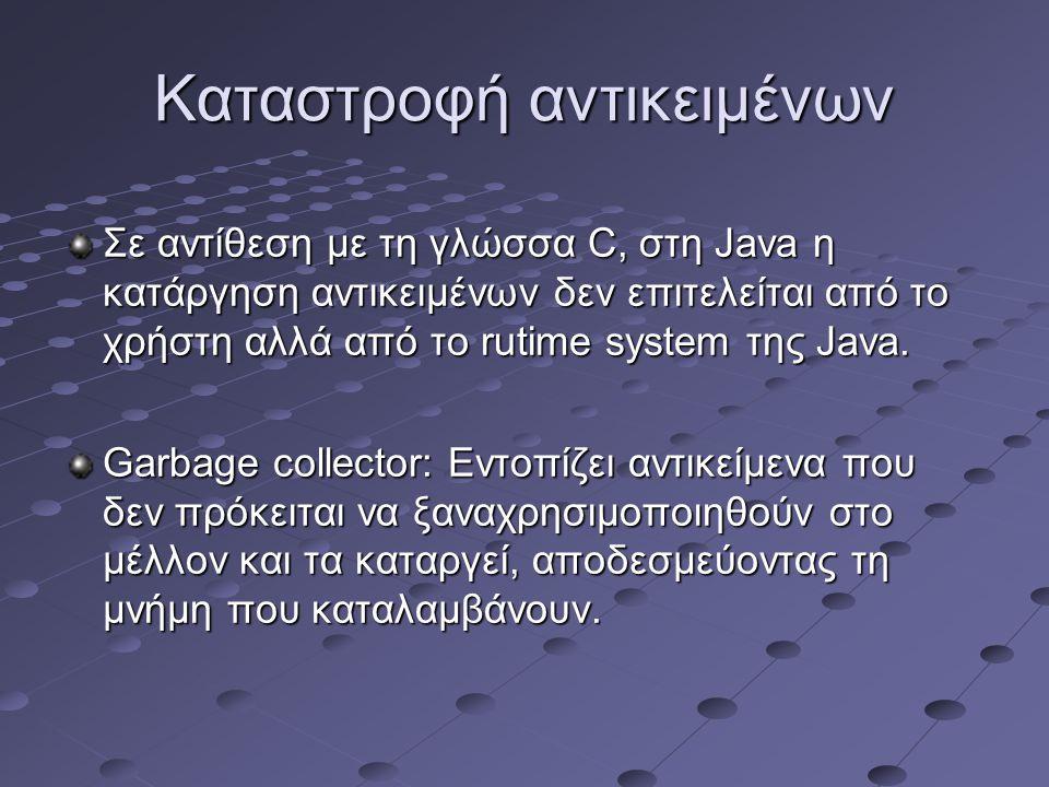 Καταστροφή αντικειμένων Σε αντίθεση με τη γλώσσα C, στη Java η κατάργηση αντικειμένων δεν επιτελείται από το χρήστη αλλά από το rutime system της Java.