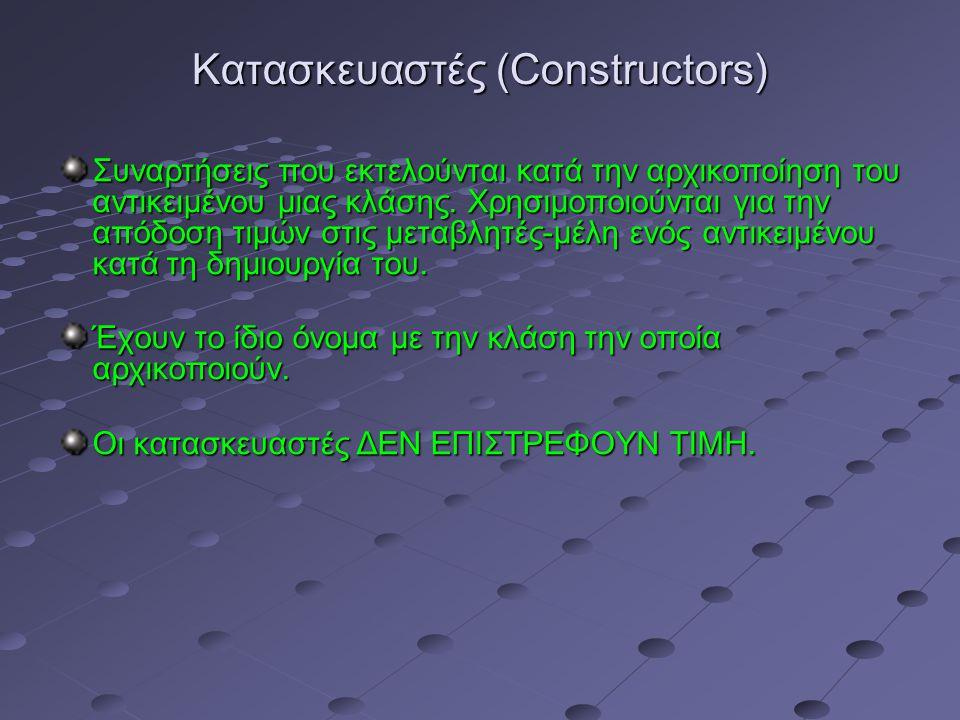 Κατασκευαστές (Constructors) Συναρτήσεις που εκτελούνται κατά την αρχικοποίηση του αντικειμένου μιας κλάσης.