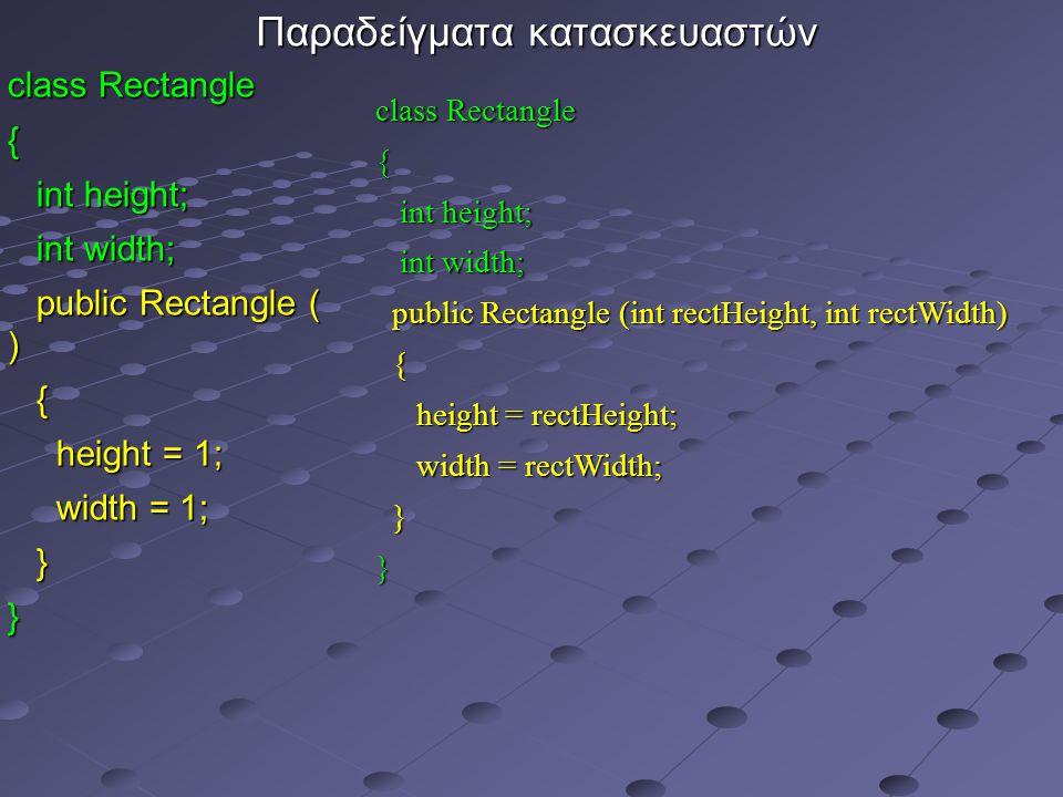 Παραδείγματα κατασκευαστών class Rectangle { int height; int height; int width; int width; public Rectangle ( ) public Rectangle ( ) { height = 1; height = 1; width = 1; width = 1; }} class Rectangle { int height; int height; int width; int width; public Rectangle (int rectHeight, int rectWidth) public Rectangle (int rectHeight, int rectWidth) { height = rectHeight; height = rectHeight; width = rectWidth; width = rectWidth; }}