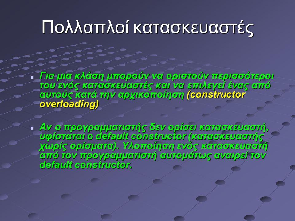 Πολλαπλοί κατασκευαστές Για μια κλάση μπορούν να οριστούν περισσότεροι του ενός κατασκευαστές και να επιλεγεί ένας από αυτούς κατά την αρχικοποίηση (constructor overloading) Για μια κλάση μπορούν να οριστούν περισσότεροι του ενός κατασκευαστές και να επιλεγεί ένας από αυτούς κατά την αρχικοποίηση (constructor overloading) Αν ο προγραμματιστής δεν ορίσει κατασκευαστή, υφίσταται ο default constructor (κατασκευαστής χωρίς ορίσματα).
