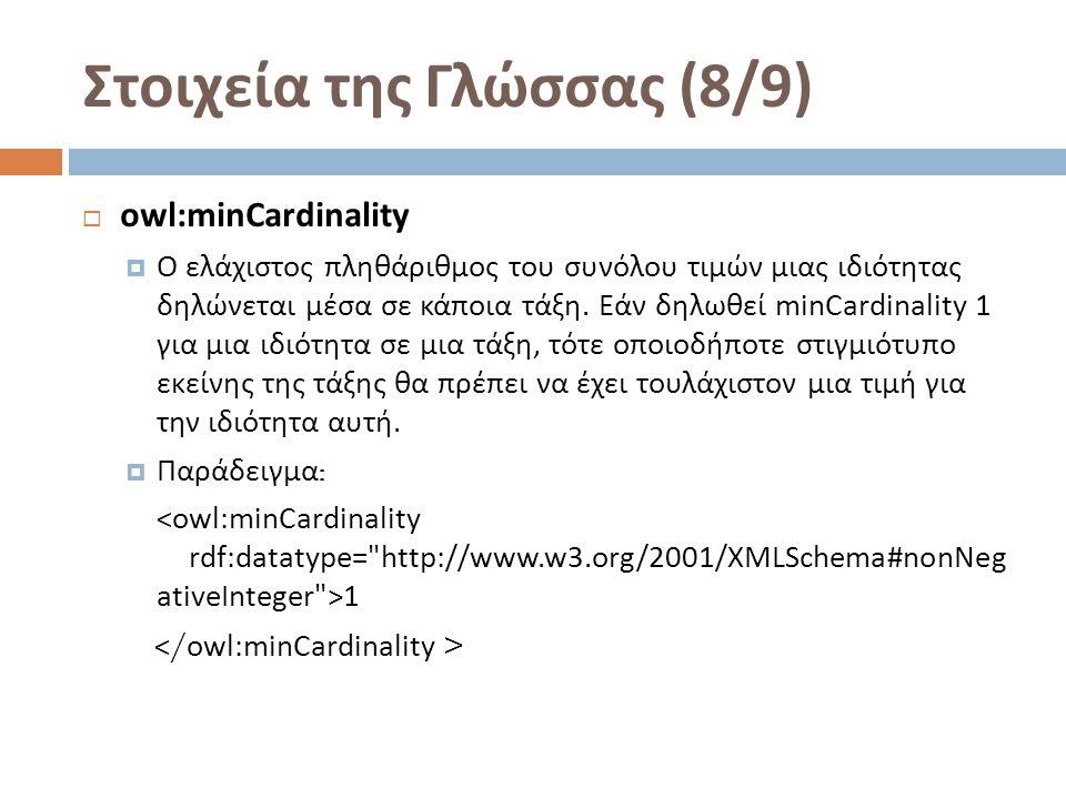 Στοιχεία της Γλώσσας (8/9)  owl:minCardinality  Ο ελάχιστος πληθάριθμος του συνόλου τιμών μιας ιδιότητας δηλώνεται μέσα σε κάποια τάξη.