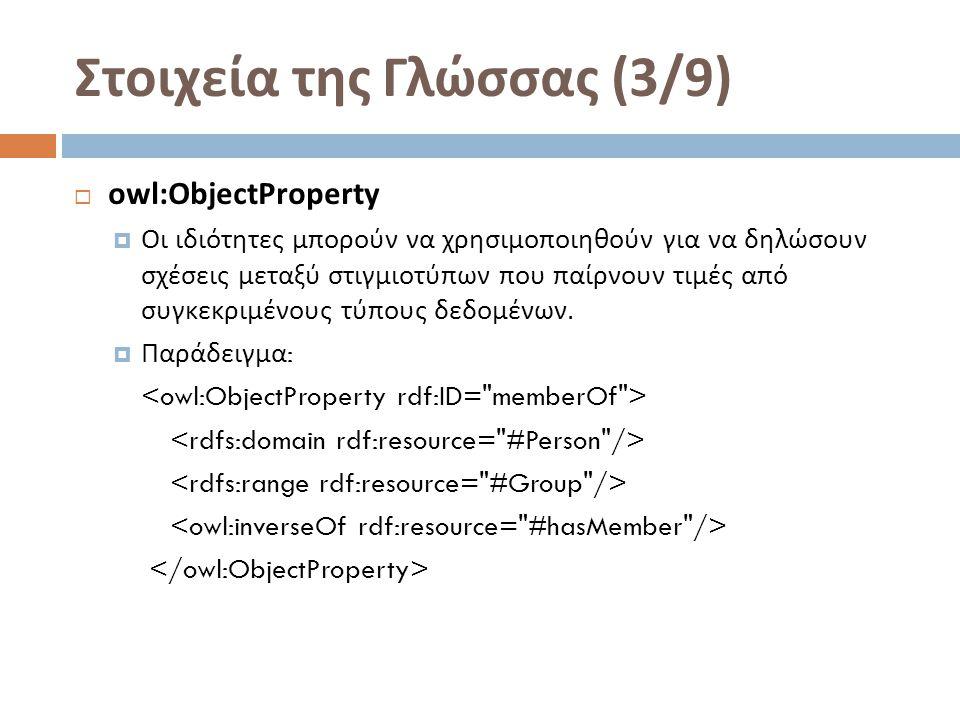 Στοιχεία της Γλώσσας (3/9)  owl:ObjectProperty  Οι ιδιότητες μπορούν να χρησιμοποιηθούν για να δηλώσουν σχέσεις μεταξύ στιγμιοτύπων που παίρνουν τιμές από συγκεκριμένους τύπους δεδομένων.