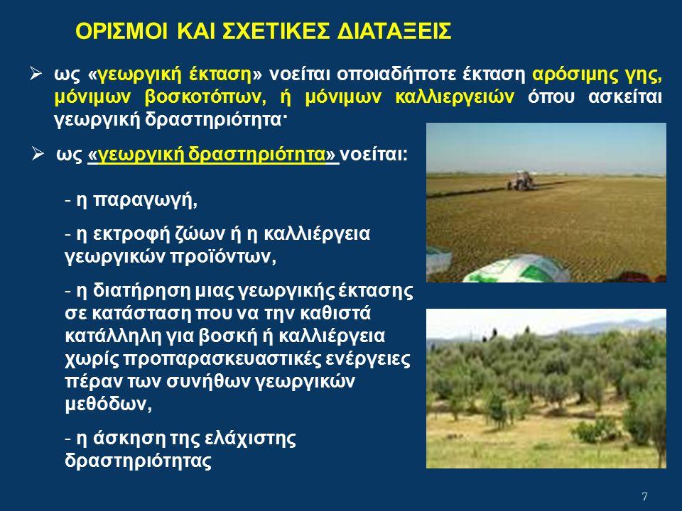 ΟΡΙΣΜΟΙ ΚΑΙ ΣΧΕΤΙΚΕΣ ΔΙΑΤΑΞΕΙΣ  ως «γεωργική έκταση» νοείται οποιαδήποτε έκταση αρόσιμης γης, μόνιμων βοσκοτόπων, ή μόνιμων καλλιεργειών όπου ασκείται γεωργική δραστηριότητα· 7  ως «γεωργική δραστηριότητα» νοείται: - η παραγωγή, - η εκτροφή ζώων ή η καλλιέργεια γεωργικών προϊόντων, - η διατήρηση μιας γεωργικής έκτασης σε κατάσταση που να την καθιστά κατάλληλη για βοσκή ή καλλιέργεια χωρίς προπαρασκευαστικές ενέργειες πέραν των συνήθων γεωργικών μεθόδων, - η άσκηση της ελάχιστης δραστηριότητας