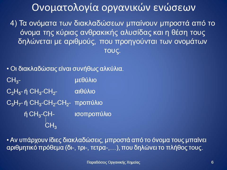 Ονοματολογία οργανικών ενώσεων CH 3 -CH-CH 2 -COOH CH 3 CH≡C-C-CH 2 -CHO CH 3 CH 3 CH 3 CH 3 -C-CH 2 -CΗ-CH-CH3 CH 3 C 2 H 5 Παραδόσεις Οργανικής Χημείας7 3-μεθυλο-βουτανικό οξύ 3,3- διμεθυλο-4- πεντινάλη 4-αιθυλο-2,2,5-τριμεθυλο εξάνιο Τα αλογόνα (F-, Cl-, Br-, I-) διαβάζονται όπως οι διακλαδώσεις.